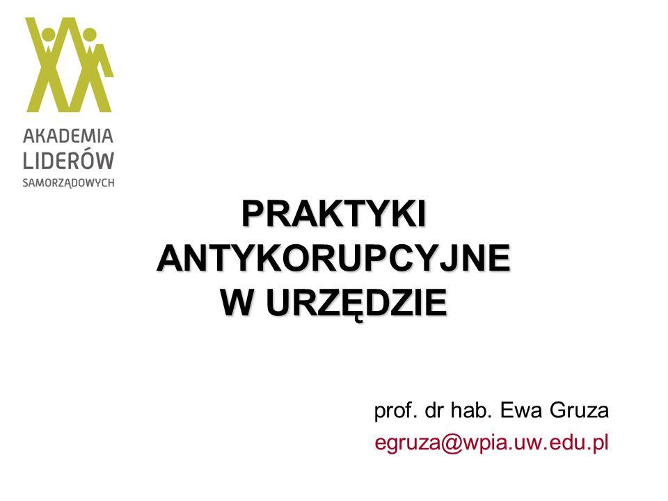 PRAKTYKI ANTYKORUPCYJNE W URZĘDZIE prof. dr hab. Ewa Gruza egruza@wpia.uw.edu.pl
