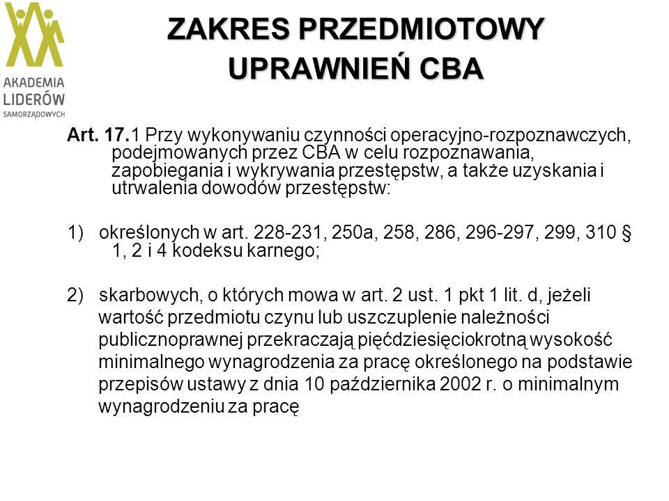 ZAKRES PRZEDMIOTOWY UPRAWNIEŃ CBA Art. 17.1 Przy wykonywaniu czynności operacyjno-rozpoznawczych, podejmowanych przez CBA w celu rozpoznawania, zapobi