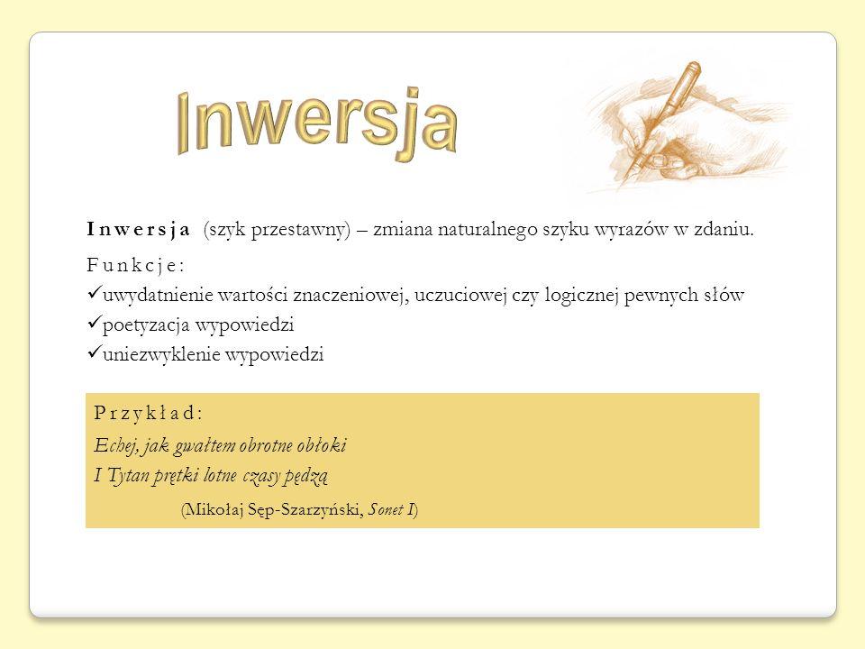Inwersja (szyk przestawny) – zmiana naturalnego szyku wyrazów w zdaniu. Funkcje: uwydatnienie wartości znaczeniowej, uczuciowej czy logicznej pewnych