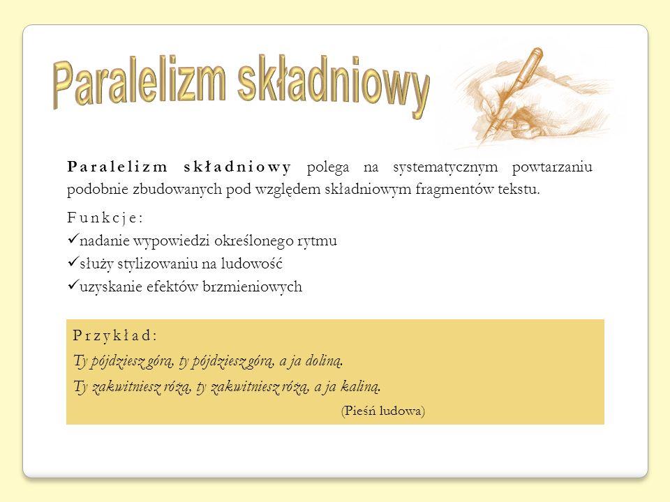 Paralelizm składniowy polega na systematycznym powtarzaniu podobnie zbudowanych pod względem składniowym fragmentów tekstu. Funkcje: nadanie wypowiedz