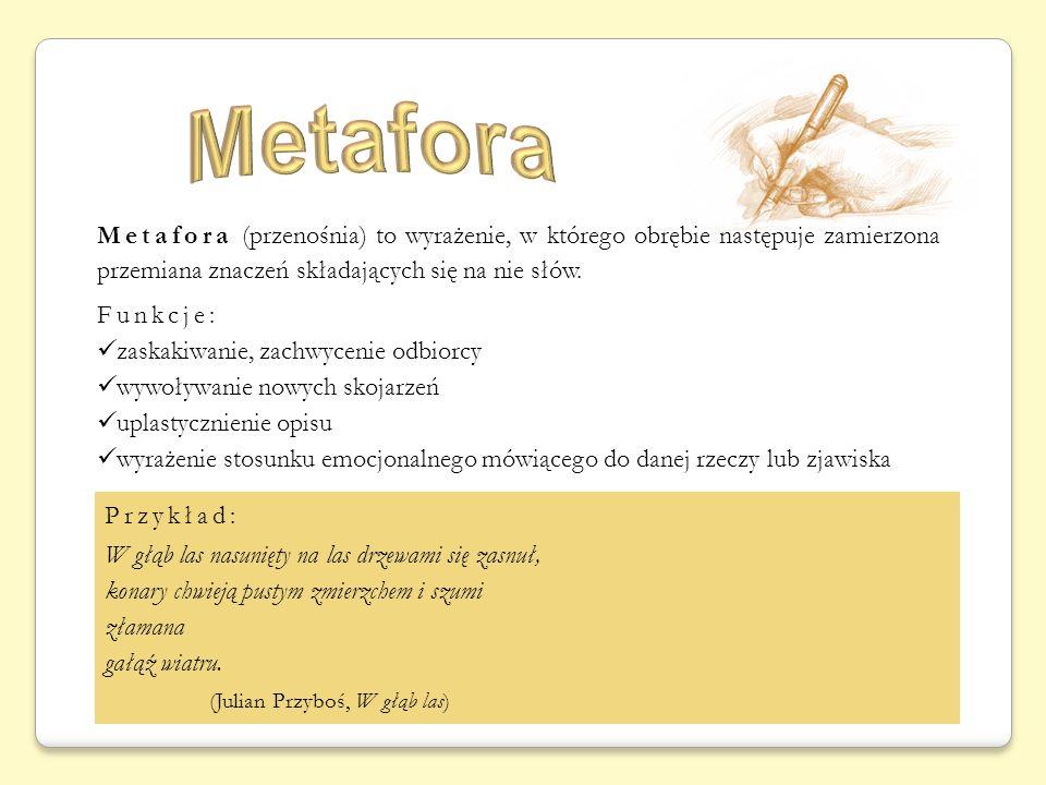 Metafora (przenośnia) to wyrażenie, w którego obrębie następuje zamierzona przemiana znaczeń składających się na nie słów. Funkcje: zaskakiwanie, zach