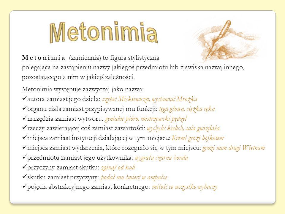 Metonimia (zamiennia) to figura stylistyczna polegająca na zastąpieniu nazwy jakiegoś przedmiotu lub zjawiska nazwą innego, pozostającego z nim w jakiejś zależności.