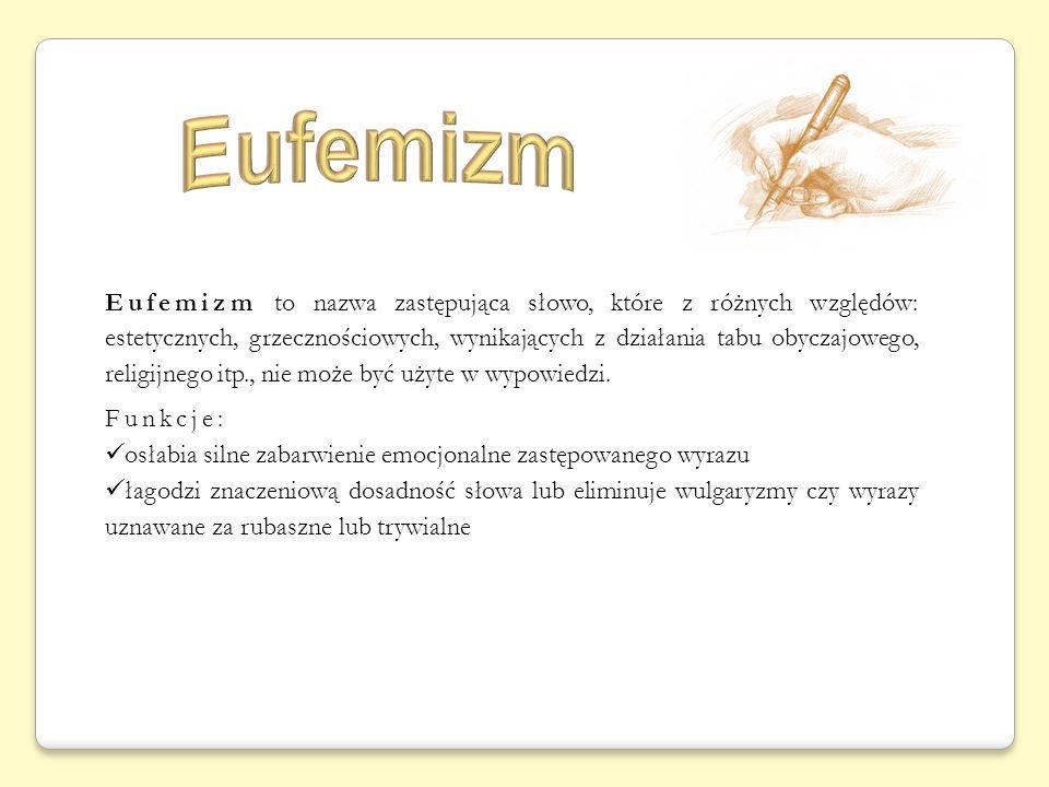 Eufemizm to nazwa zastępująca słowo, które z różnych względów: estetycznych, grzecznościowych, wynikających z działania tabu obyczajowego, religijnego itp., nie może być użyte w wypowiedzi.
