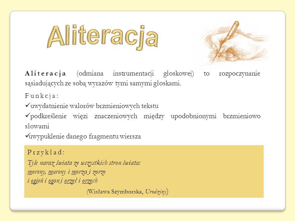 Aliteracja (odmiana instrumentacji głoskowej) to rozpoczynanie sąsiadujących ze sobą wyrazów tymi samymi głoskami.