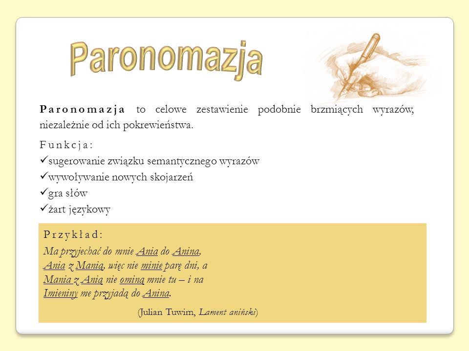 Paronomazja to celowe zestawienie podobnie brzmiących wyrazów, niezależnie od ich pokrewieństwa. Funkcja: sugerowanie związku semantycznego wyrazów wy