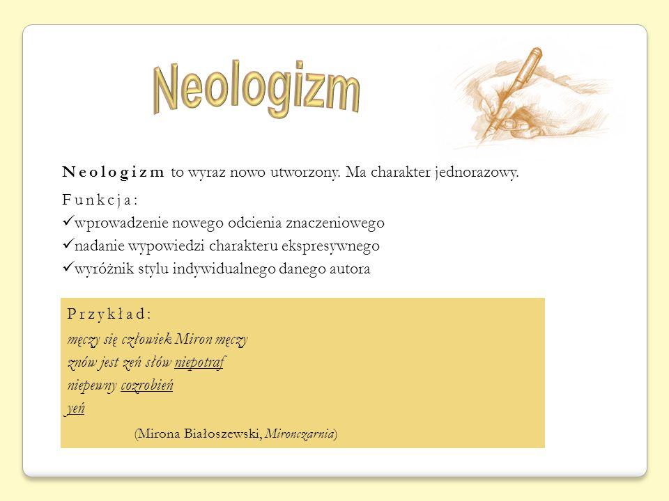 Neologizm to wyraz nowo utworzony. Ma charakter jednorazowy. Funkcja: wprowadzenie nowego odcienia znaczeniowego nadanie wypowiedzi charakteru ekspres
