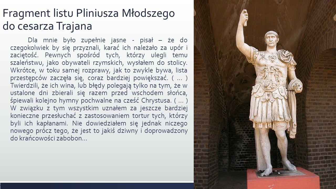 Fragment listu Pliniusza Młodszego do cesarza Trajana Dla mnie było zupełnie jasne - pisał – że do czegokolwiek by się przyznali, karać ich należało z