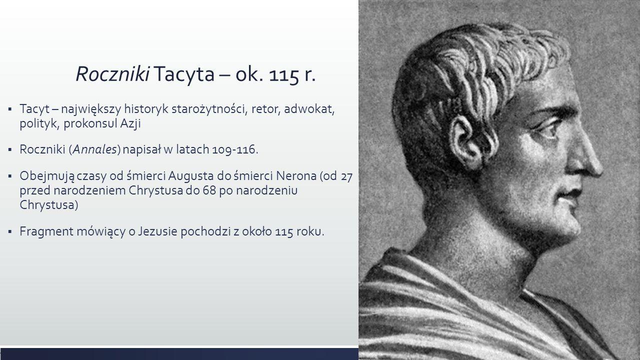 Roczniki Tacyta – ok. 115 r. Tacyt – największy historyk starożytności, retor, adwokat, polityk, prokonsul Azji Roczniki (Annales) napisał w latach 10