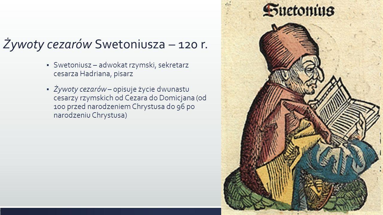 Żywoty cezarów Swetoniusza – 120 r. Swetoniusz – adwokat rzymski, sekretarz cesarza Hadriana, pisarz Żywoty cezarów – opisuje życie dwunastu cesarzy r