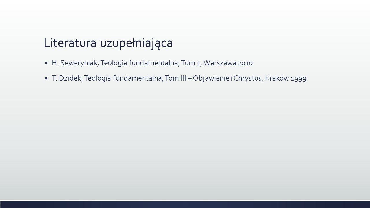 Literatura uzupełniająca H. Seweryniak, Teologia fundamentalna, Tom 1, Warszawa 2010 T. Dzidek, Teologia fundamentalna, Tom III – Objawienie i Chrystu