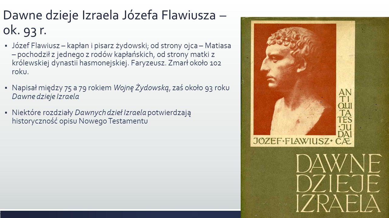 Dawne dzieje Izraela Józefa Flawiusza – ok. 93 r. Józef Flawiusz – kapłan i pisarz żydowski; od strony ojca – Matiasa – pochodził z jednego z rodów ka