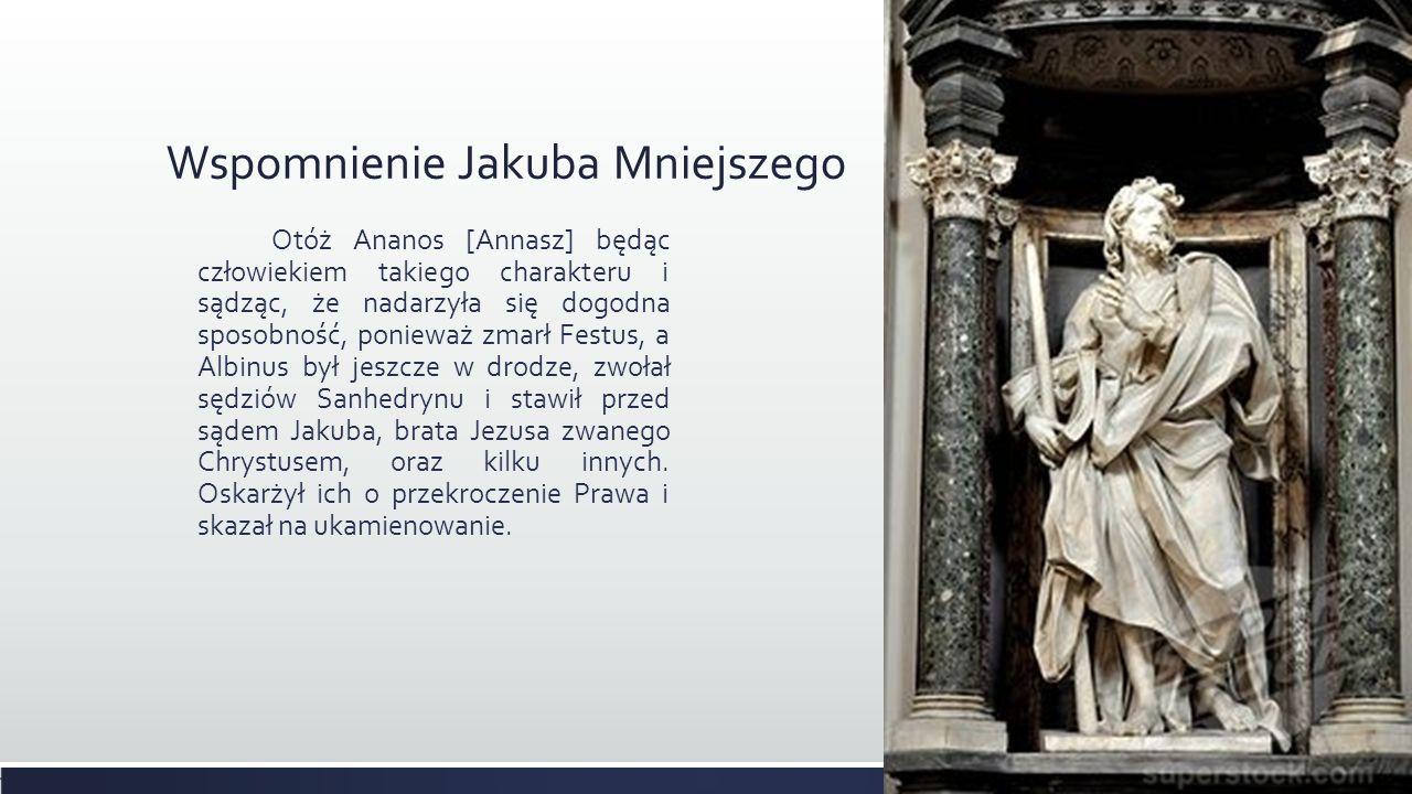 Wspomnienie Jakuba Mniejszego Otóż Ananos [Annasz] będąc człowiekiem takiego charakteru i sądząc, że nadarzyła się dogodna sposobność, ponieważ zmarł