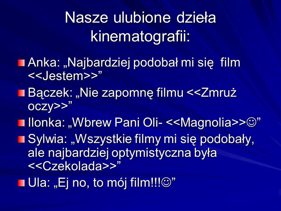 Nasze ulubione dzieła kinematografii: Anka: Najbardziej podobał mi się film > Bączek: Nie zapomnę filmu > Ilonka: Wbrew Pani Oli- > Ilonka: Wbrew Pani Oli- > Sylwia: Wszystkie filmy mi się podobały, ale najbardziej optymistyczna była > Ula: Ej no, to mój film!!.