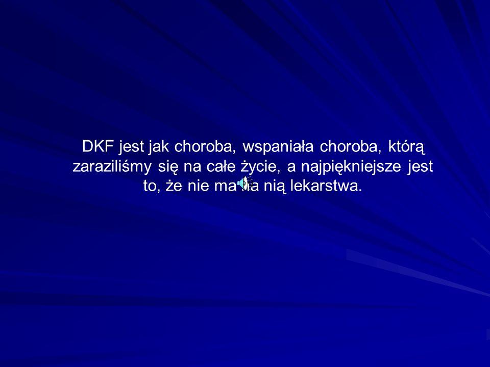 DKF jest jak choroba, wspaniała choroba, którą zaraziliśmy się na całe życie, a najpiękniejsze jest to, że nie ma na nią lekarstwa.