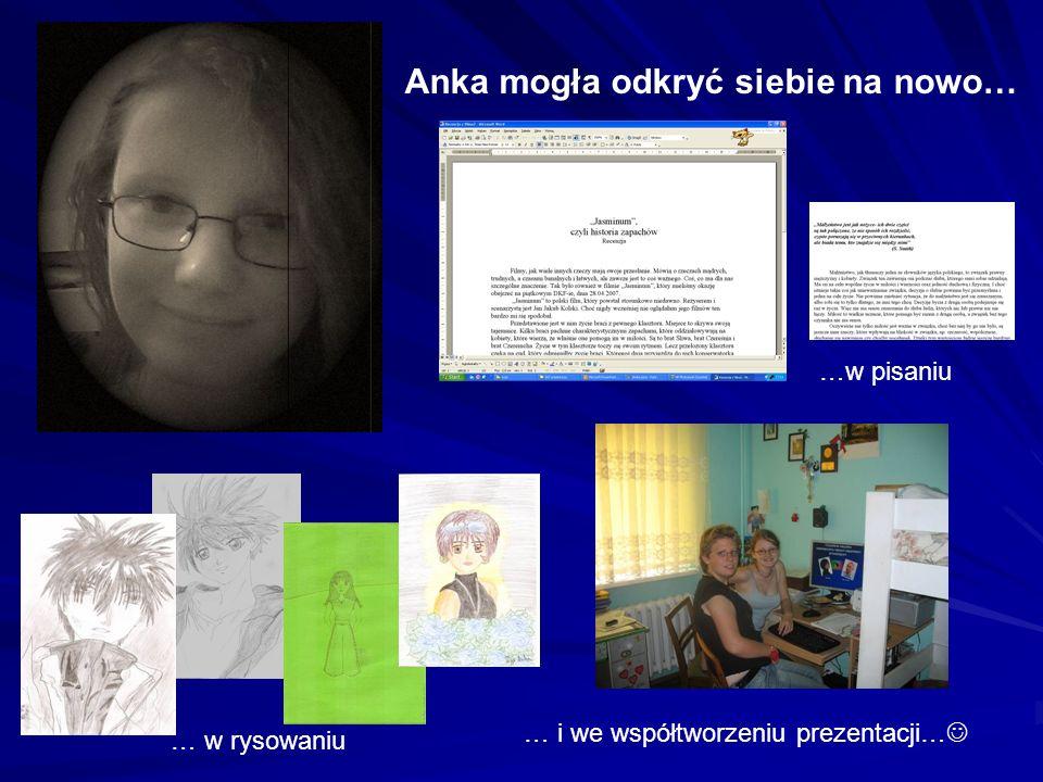 Anka mogła odkryć siebie na nowo… … w rysowaniu …w pisaniu … i we współtworzeniu prezentacji…