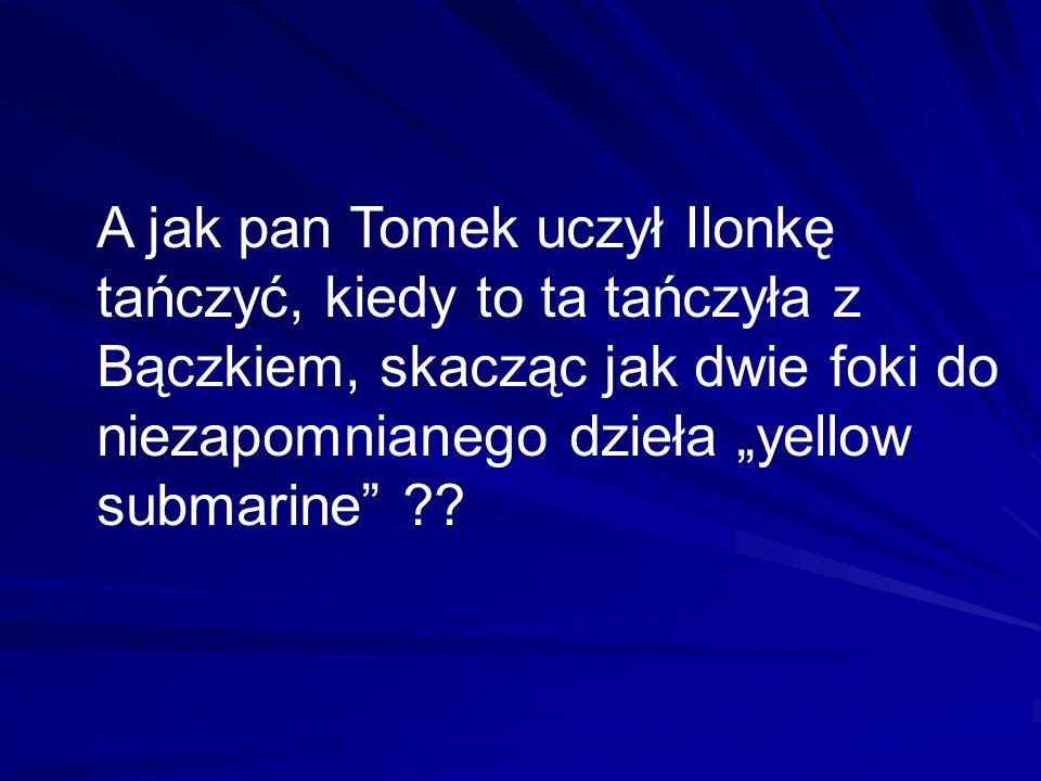 A jak pan Tomek uczył Ilonkę tańczyć, kiedy to ta tańczyła z Bączkiem, skacząc jak dwie foki do niezapomnianego dzieła yellow submarine ??
