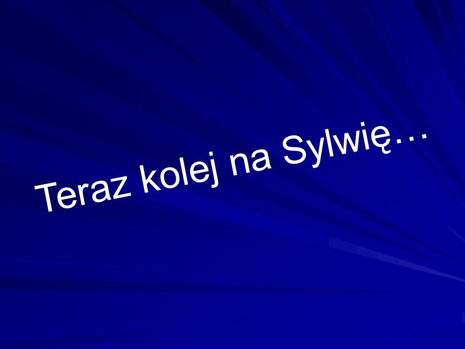 Teraz kolej na Sylwię…