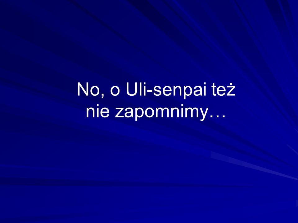 No, o Uli-senpai też nie zapomnimy…
