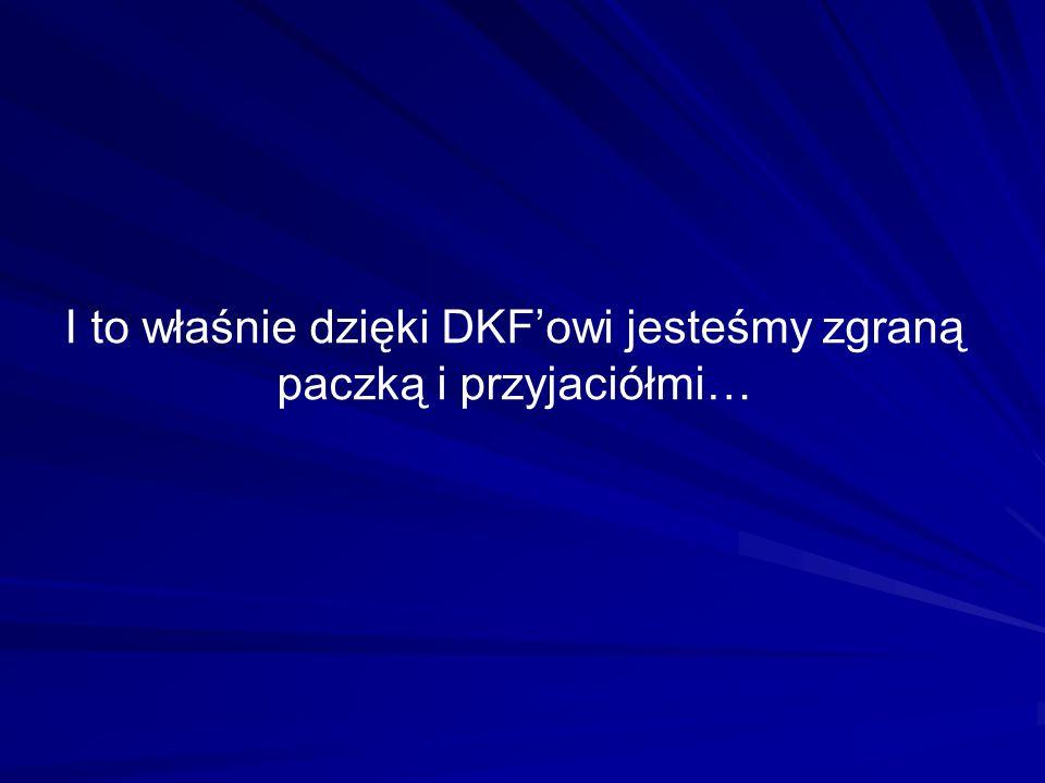 I to właśnie dzięki DKFowi jesteśmy zgraną paczką i przyjaciółmi…