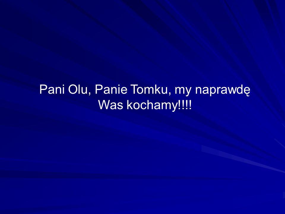 Pani Olu, Panie Tomku, my naprawdę Was kochamy!!!!