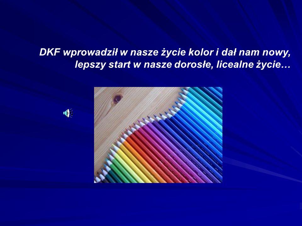 DKF wprowadził w nasze życie kolor i dał nam nowy, lepszy start w nasze dorosłe, licealne życie…