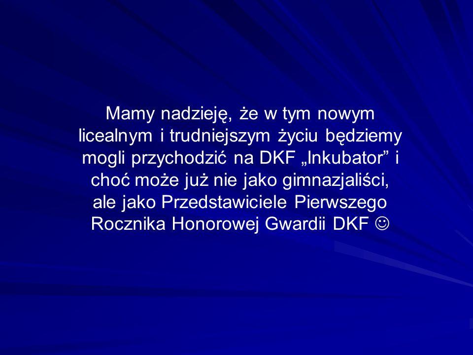 Mamy nadzieję, że w tym nowym licealnym i trudniejszym życiu będziemy mogli przychodzić na DKF Inkubator i choć może już nie jako gimnazjaliści, ale jako Przedstawiciele Pierwszego Rocznika Honorowej Gwardii DKF