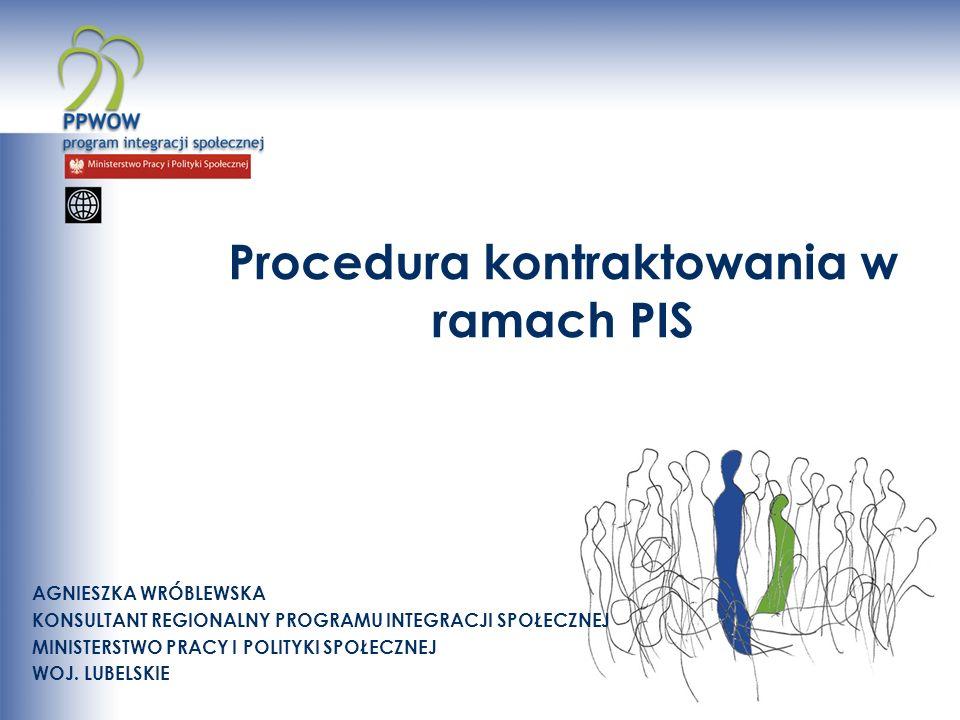 Procedura kontraktowania w ramach PIS AGNIESZKA WRÓBLEWSKA KONSULTANT REGIONALNY PROGRAMU INTEGRACJI SPOŁECZNEJ MINISTERSTWO PRACY I POLITYKI SPOŁECZNEJ WOJ.