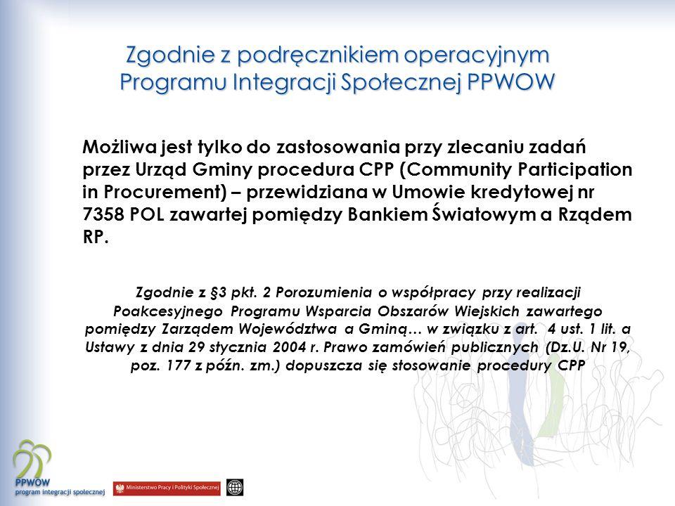 Zgodnie z podręcznikiem operacyjnym Programu Integracji Społecznej PPWOW Możliwa jest tylko do zastosowania przy zlecaniu zadań przez Urząd Gminy procedura CPP (Community Participation in Procurement) – przewidziana w Umowie kredytowej nr 7358 POL zawartej pomiędzy Bankiem Światowym a Rządem RP.