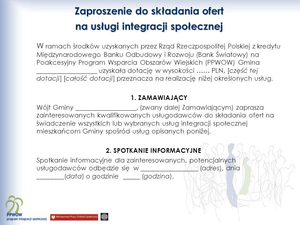 Zaproszenie do składania ofert na usługi integracji społecznej W ramach środków uzyskanych przez Rząd Rzeczpospolitej Polskiej z kredytu Międzynarodowego Banku Odbudowy i Rozwoju (Bank Światowy) na Poakcesyjny Program Wsparcia Obszarów Wiejskich (PPWOW) Gmina __________________ uzyskała dotację w wysokości …… PLN, [część tej dotacji] [całość dotacji] przeznacza na realizację niżej określonych usług.