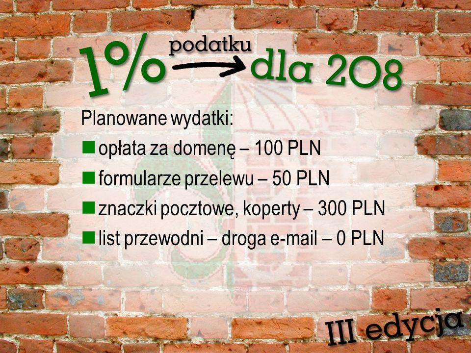 Planowane wydatki: opłata za domenę – 100 PLN formularze przelewu – 50 PLN znaczki pocztowe, koperty – 300 PLN list przewodni – droga e-mail – 0 PLN