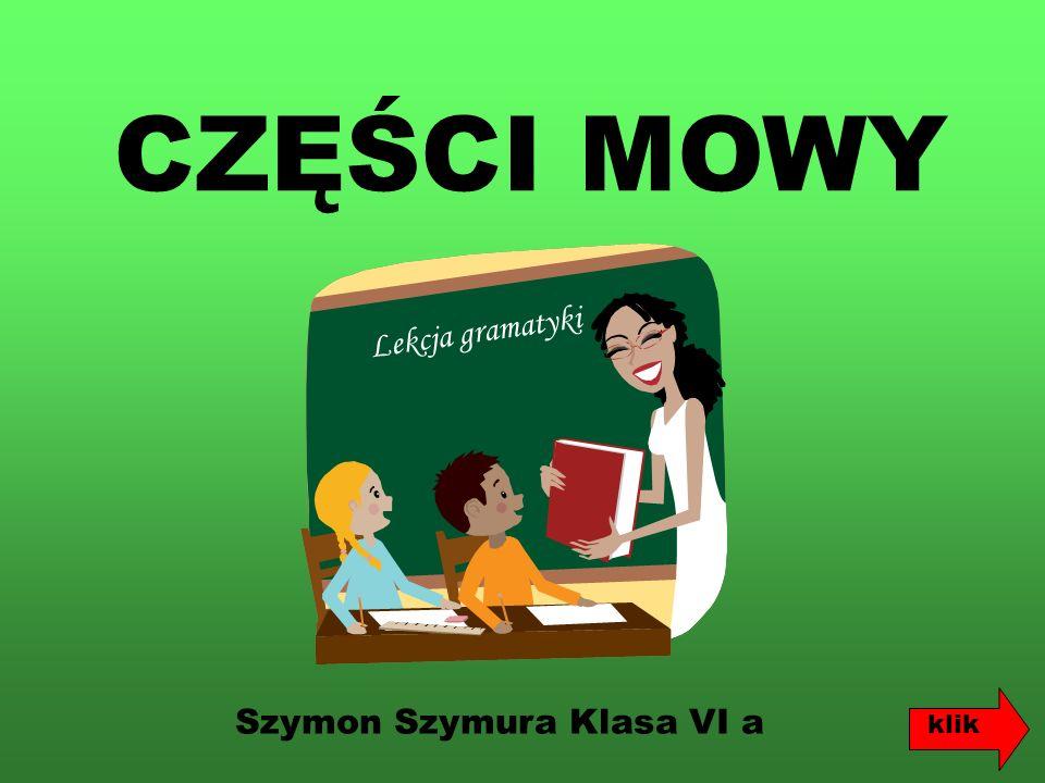 CZĘŚCI MOWY Szymon Szymura Klasa VI a L e k c j a g r a m a t y k i klik