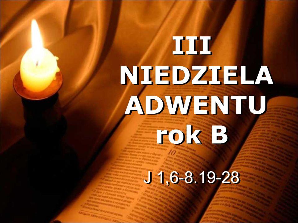 III NIEDZIELA ADWENTU rok B III NIEDZIELA ADWENTU rok B J 1,6-8.19-28