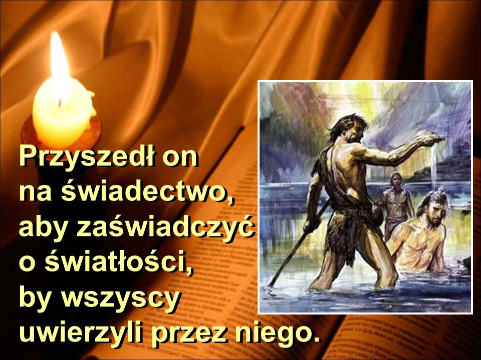 Przyszedł on na świadectwo, aby zaświadczyć o światłości, by wszyscy uwierzyli przez niego.