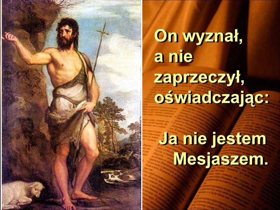 On wyznał, a nie zaprzeczył, oświadczając: Ja nie jestem Mesjaszem.