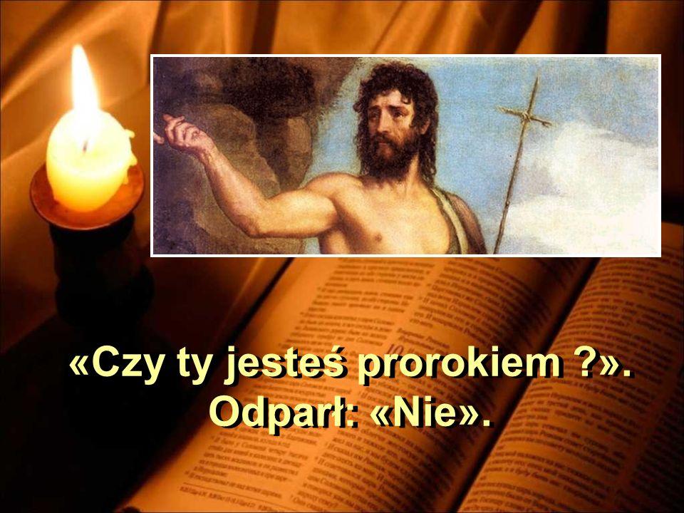 «Czy ty jesteś prorokiem ?». Odparł: «Nie». «Czy ty jesteś prorokiem ?». Odparł: «Nie».