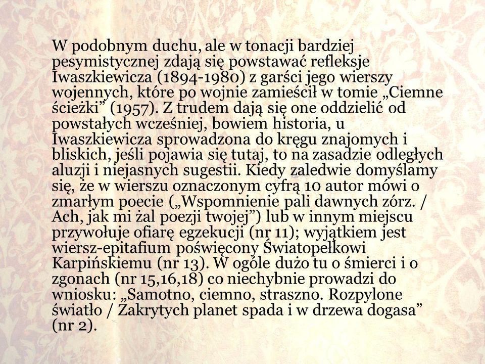 W podobnym duchu, ale w tonacji bardziej pesymistycznej zdają się powstawać refleksje Iwaszkiewicza (1894-1980) z garści jego wierszy wojennych, które