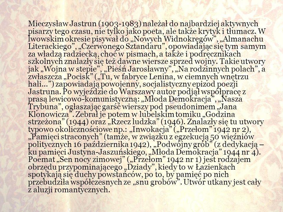 Mieczysław Jastrun (1903-1983) należał do najbardziej aktywnych pisarzy tego czasu, nie tylko jako poeta, ale także krytyk i tłumacz. W lwowskim okres