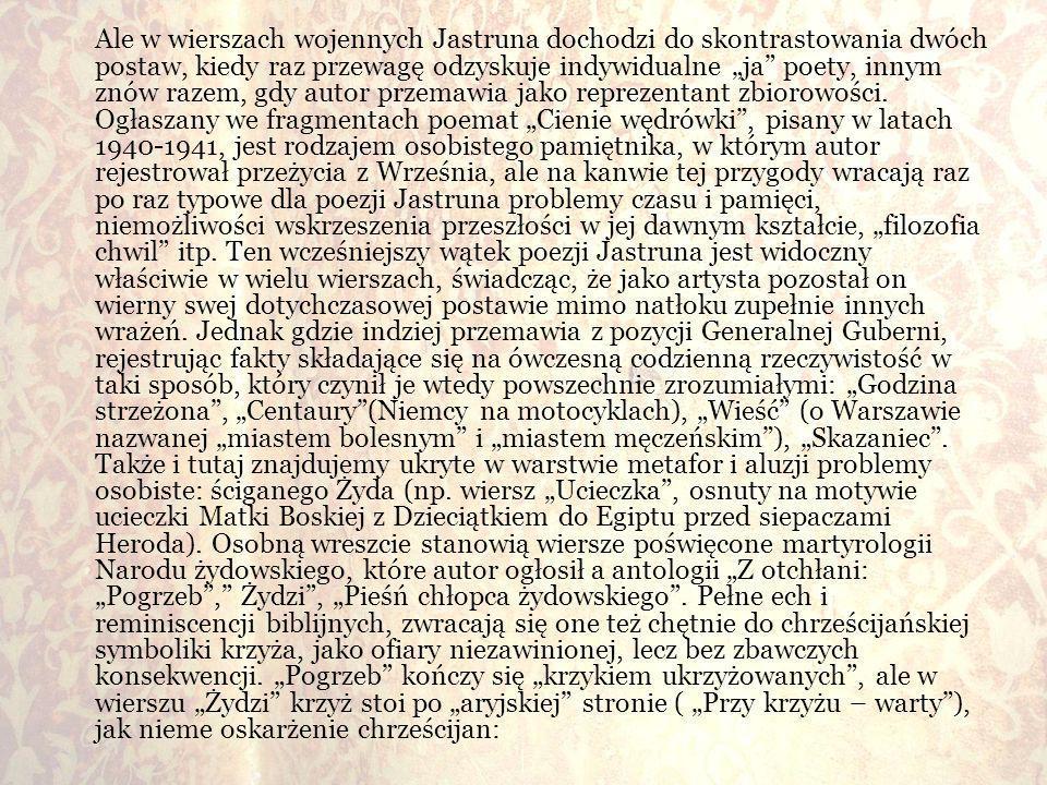 Ale w wierszach wojennych Jastruna dochodzi do skontrastowania dwóch postaw, kiedy raz przewagę odzyskuje indywidualne ja poety, innym znów razem, gdy