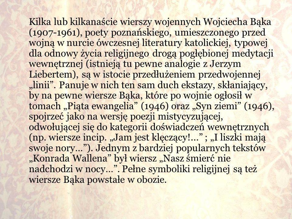 Kilka lub kilkanaście wierszy wojennych Wojciecha Bąka (1907-1961), poety poznańskiego, umieszczonego przed wojną w nurcie ówczesnej literatury katoli