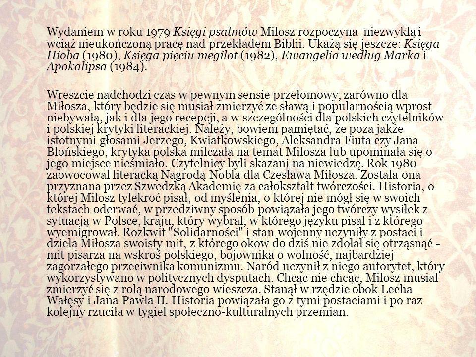 Wydaniem w roku 1979 Księgi psalmów Miłosz rozpoczyna niezwykłą i wciąż nieukończoną pracę nad przekładem Biblii. Ukażą się jeszcze: Księga Hioba (198