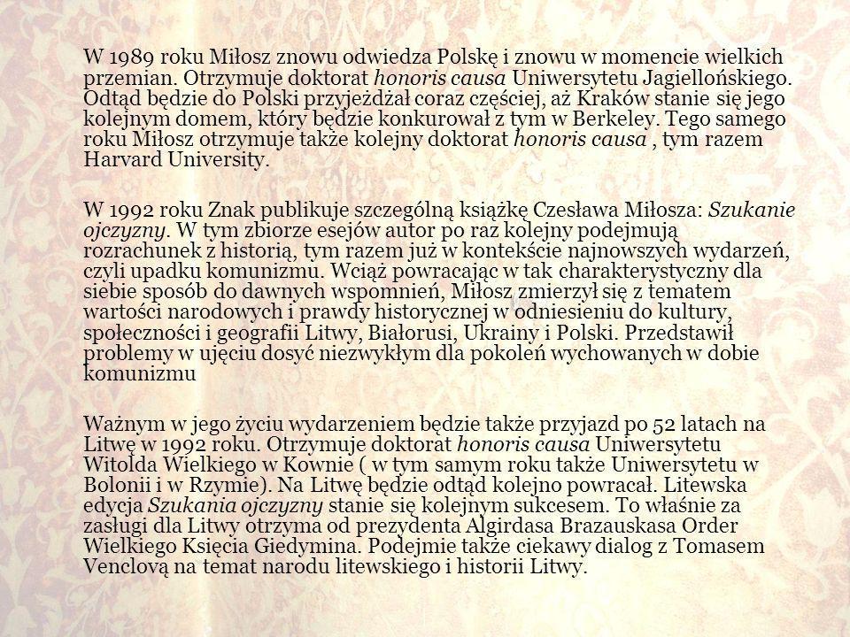 W 1989 roku Miłosz znowu odwiedza Polskę i znowu w momencie wielkich przemian. Otrzymuje doktorat honoris causa Uniwersytetu Jagiellońskiego. Odtąd bę