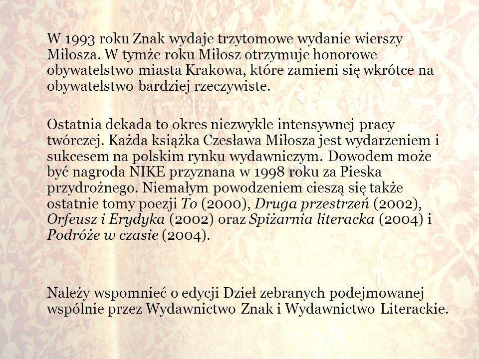 W 1993 roku Znak wydaje trzytomowe wydanie wierszy Miłosza. W tymże roku Miłosz otrzymuje honorowe obywatelstwo miasta Krakowa, które zamieni się wkró
