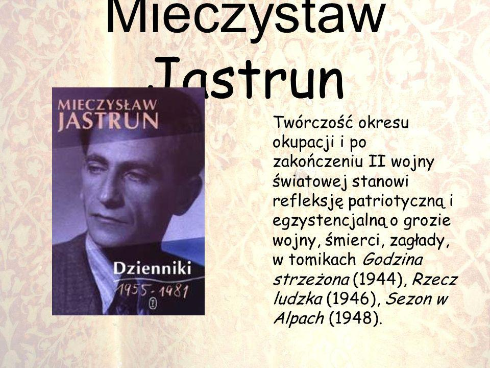 Mieczystaw Jastrun Twórczość okresu okupacji i po zakończeniu II wojny światowej stanowi refleksję patriotyczną i egzystencjalną o grozie wojny, śmier