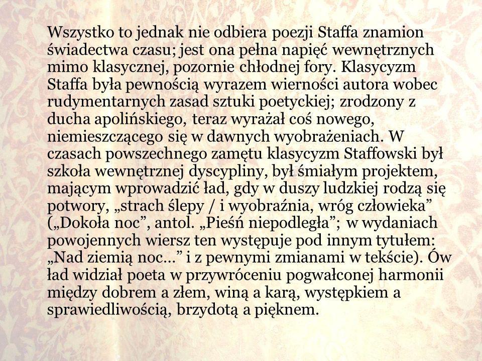 Wszystko to jednak nie odbiera poezji Staffa znamion świadectwa czasu; jest ona pełna napięć wewnętrznych mimo klasycznej, pozornie chłodnej fory. Kla