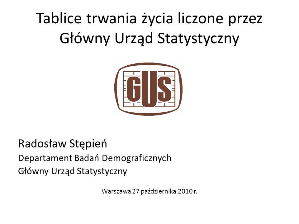 Tablice trwania życia liczone przez Główny Urząd Statystyczny Radosław Stępień Departament Badań Demograficznych Główny Urząd Statystyczny Warszawa 27