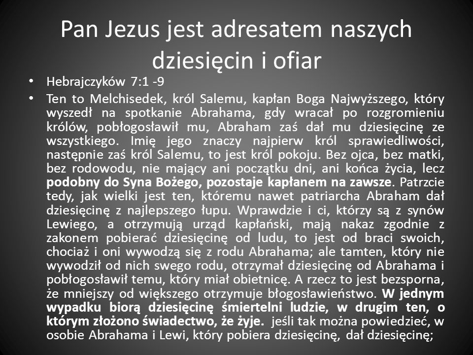 Pan Jezus jest adresatem naszych dziesięcin i ofiar Hebrajczyków 7:1 -9 Ten to Melchisedek, król Salemu, kapłan Boga Najwyższego, który wyszedł na spo