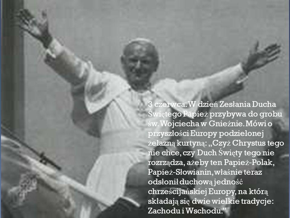 3 czerwca. W dzie ń Zes ł ania Ducha Ś wi ę tego Papie ż przybywa do grobu ś w. Wojciecha w Gnie ź nie. Mówi o przysz ł o ś ci Europy podzielonej ż el