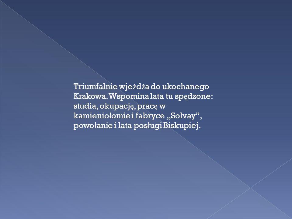 Triumfalnie wje ż d ż a do ukochanego Krakowa. Wspomina lata tu sp ę dzone: studia, okupacj ę, prac ę w kamienio ł omie i fabryce Solvay, powo ł anie