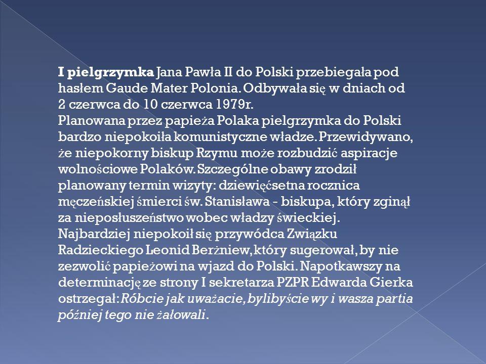 I pielgrzymka Jana Paw ł a II do Polski przebiega ł a pod has ł em Gaude Mater Polonia. Odbywa ł a si ę w dniach od 2 czerwca do 10 czerwca 1979r. Pla