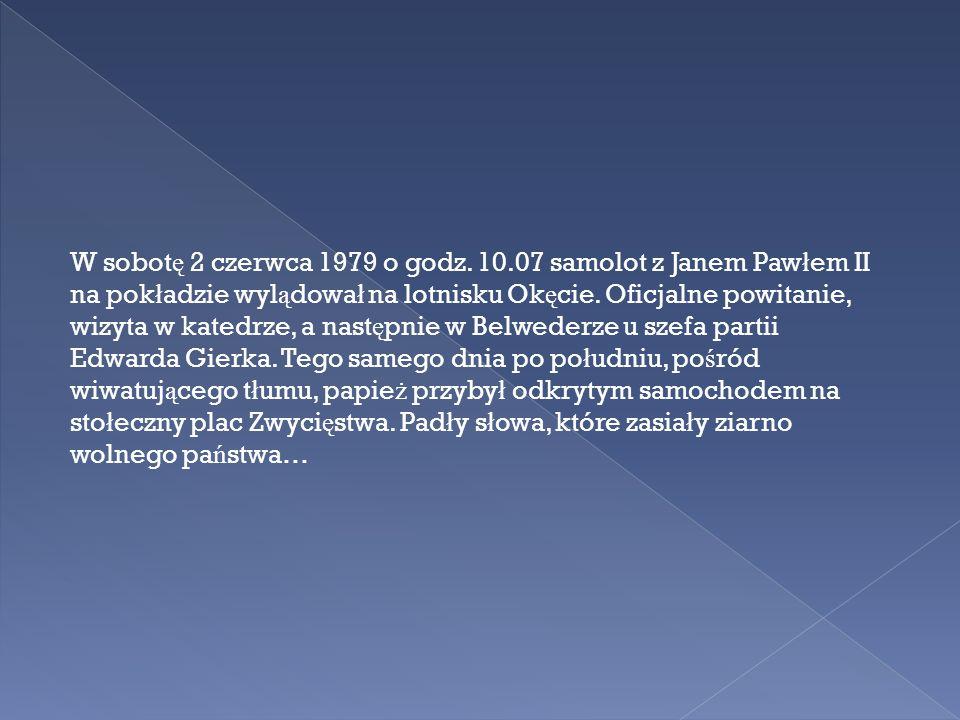 W sobot ę 2 czerwca 1979 o godz. 10.07 samolot z Janem Paw ł em II na pok ł adzie wyl ą dowa ł na lotnisku Ok ę cie. Oficjalne powitanie, wizyta w kat